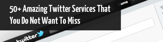 50+ Amazing Twitter Services That You Do Not Want To Miss